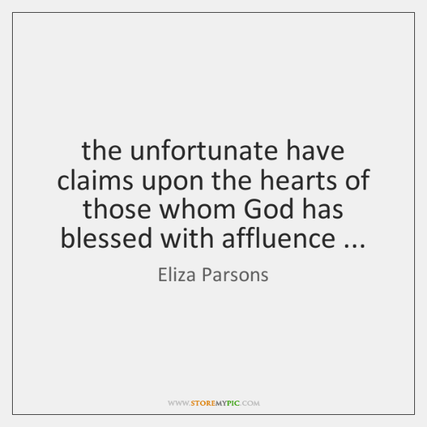 the unfortunate have claims upon the hearts of those whom God has ...