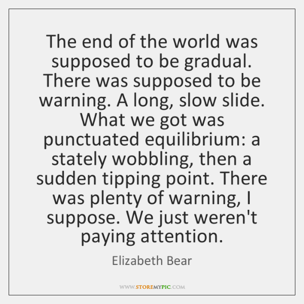 The end of the world was supposed to be gradual. There was ...