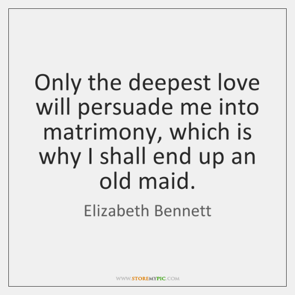 Only the deepest love will persuade me into matrimony, which is why ...