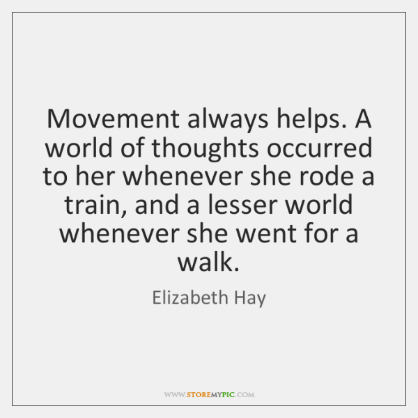 Movement always helps. A world of thoughts occurred to her whenever she ...