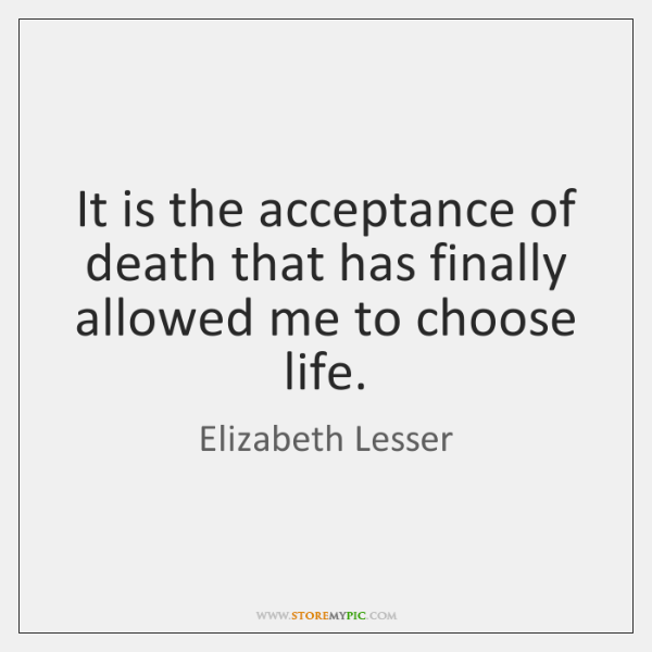 It is the acceptance of death that has finally allowed me to ...
