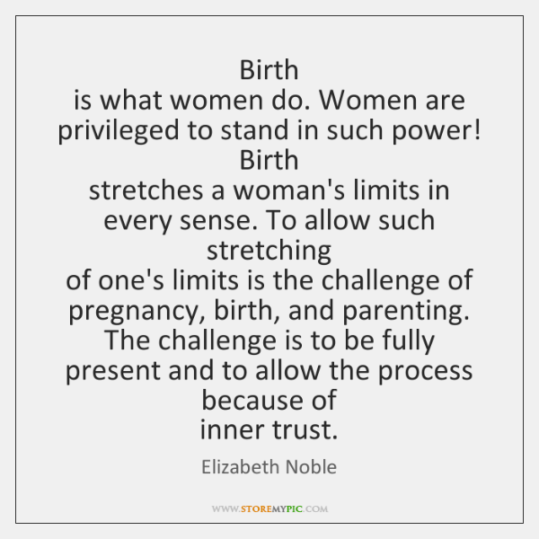 Birth   is what women do. Women are privileged to stand in such ...