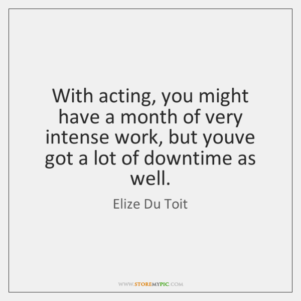 With acting, you might have a month of very intense work, but ...