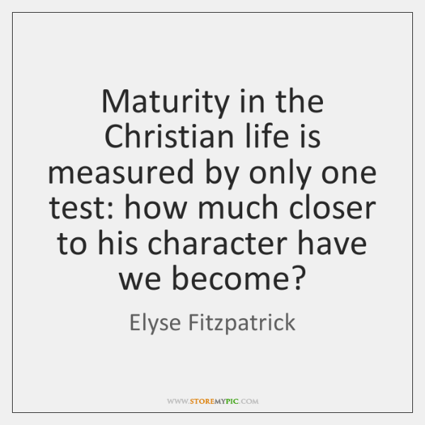 Maturity in the Christian life is measured by only one test: how ...