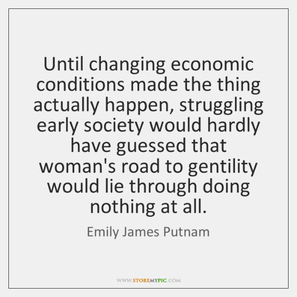 Until changing economic conditions made the thing actually happen, struggling early society ...