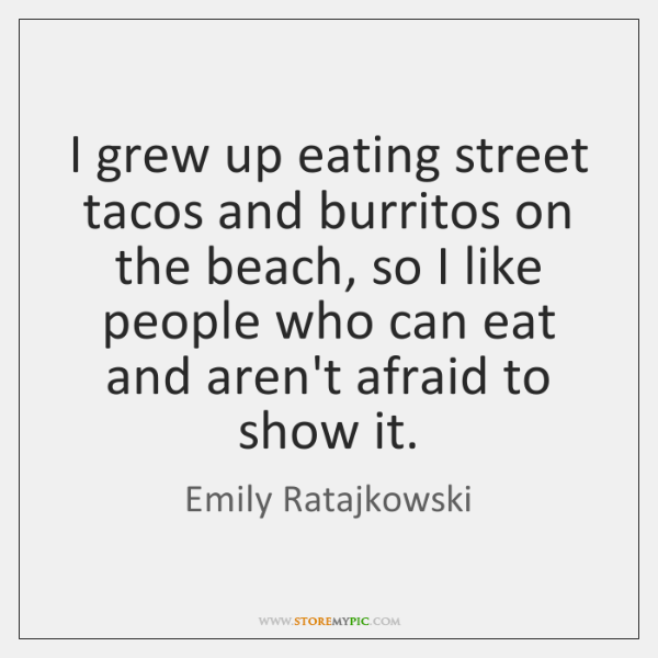 I grew up eating street tacos and burritos on the beach, so ...