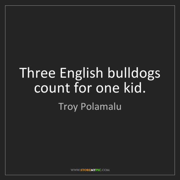 Troy Polamalu: Three English bulldogs count for one kid.