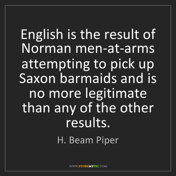 H. Beam Piper: English is the result of Norman men-at-arms attempting...