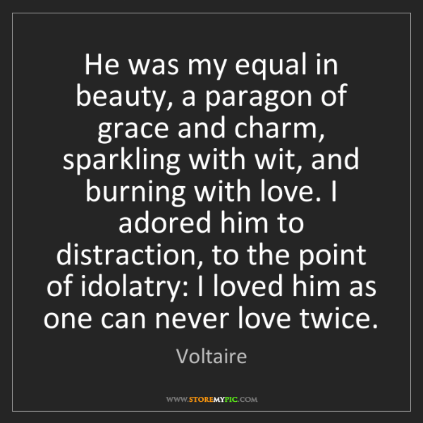 Voltaire: He was my equal in beauty, a paragon of grace and charm,...