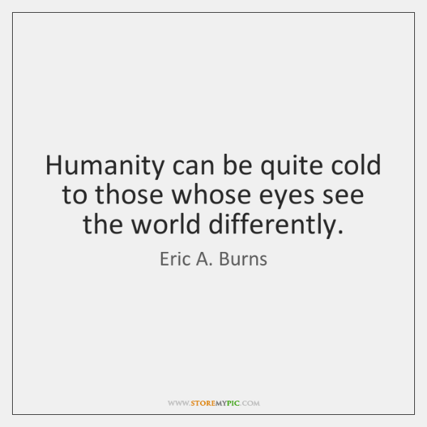 Humanity can be quite cold to those whose eyes see the world ...