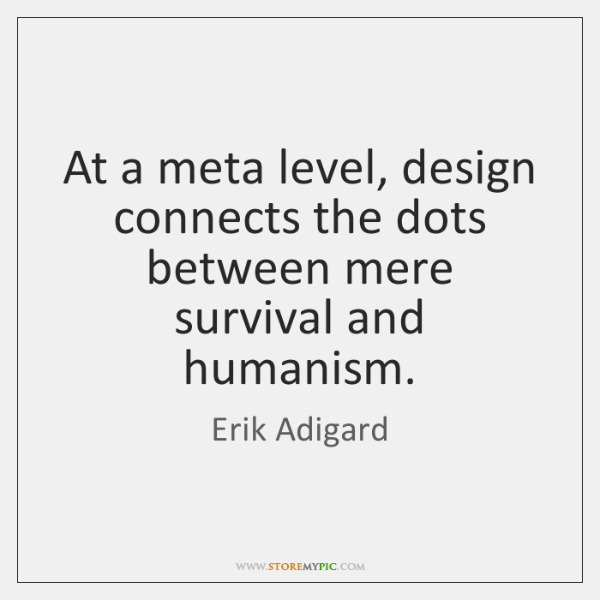 At a meta level, design connects the dots between mere survival and ...