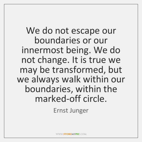 We do not escape our boundaries or our innermost being. We do ...