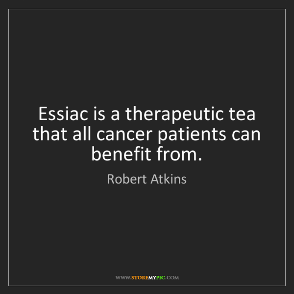 Robert Atkins: Essiac is a therapeutic tea that all cancer patients...