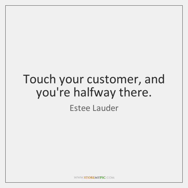 Touch your customer, and you're halfway there.
