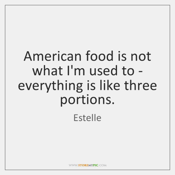 American food is not what I'm used to - everything is like ...