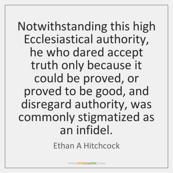 Notwithstanding this high Ecclesiastical authority, he who dared accept truth only because ...