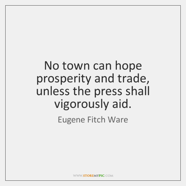 No town can hope prosperity and trade, unless the press shall vigorously ...