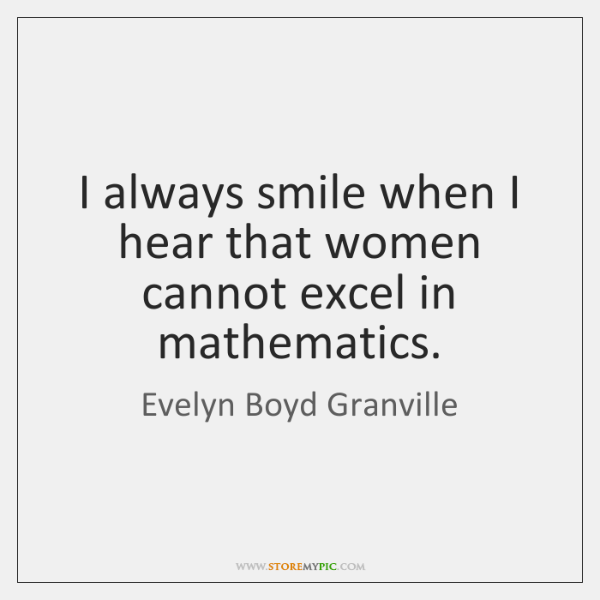 I always smile when I hear that women cannot excel in mathematics.