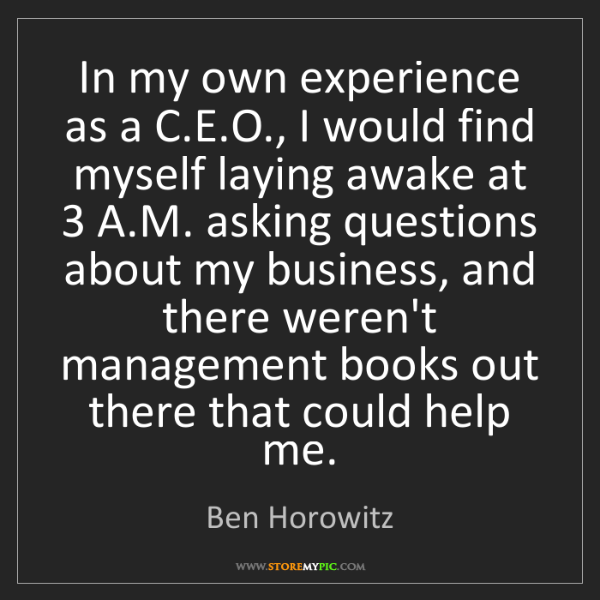 Ben Horowitz: In my own experience as a C.E.O., I would find myself...