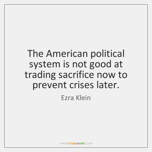 The American political system is not good at trading sacrifice now to ...