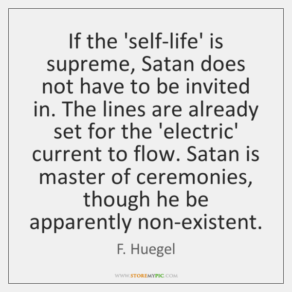 If the 'self-life' is supreme, Satan does not have to be invited ...