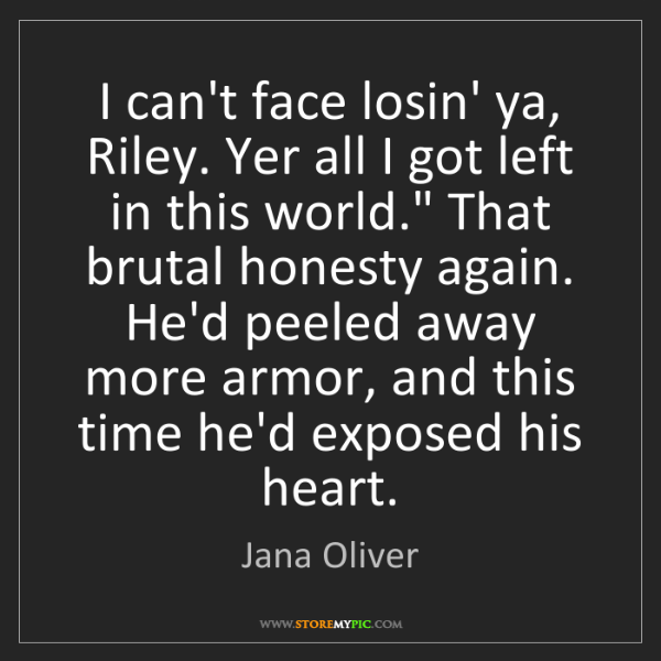 Jana Oliver: I can't face losin' ya, Riley. Yer all I got left in...
