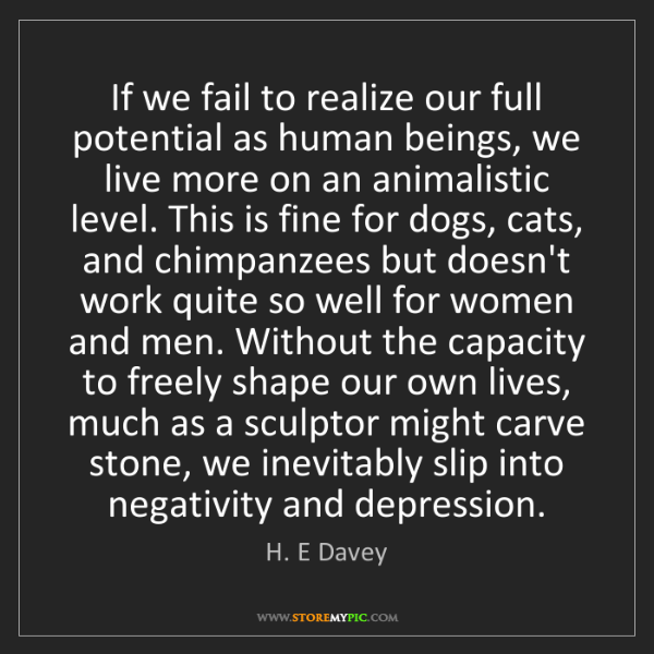 H. E Davey: If we fail to realize our full potential as human beings,...