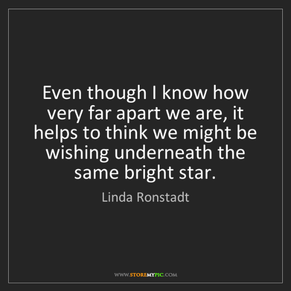 Linda Ronstadt: Even though I know how very far apart we are, it helps...