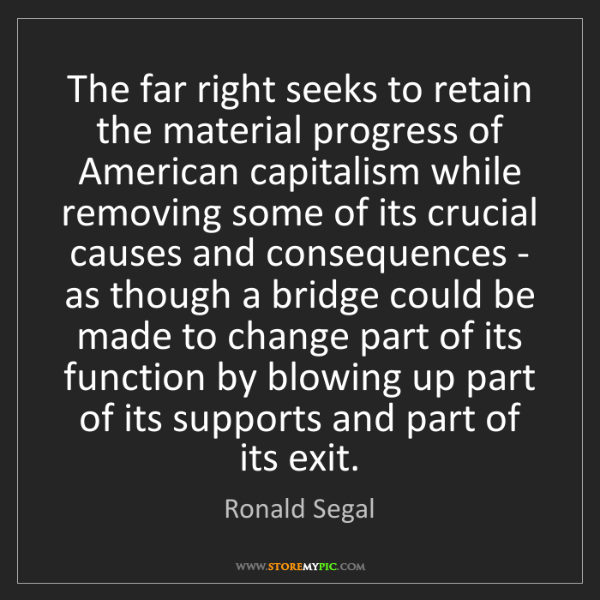 Ronald Segal: The far right seeks to retain the material progress of...