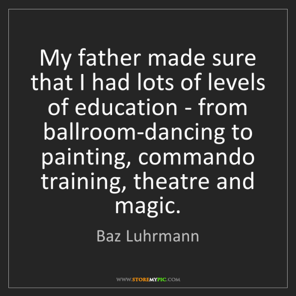 Baz Luhrmann: My father made sure that I had lots of levels of education...