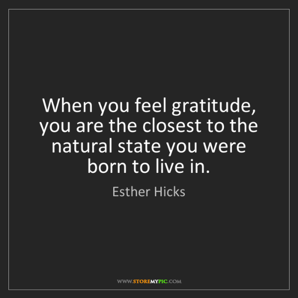 Esther Hicks: When you feel gratitude, you are the closest to the natural...