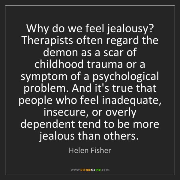 Helen Fisher: Why do we feel jealousy? Therapists often regard the...