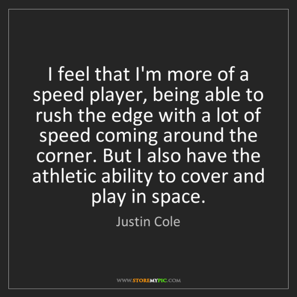 Justin Cole: I feel that I'm more of a speed player, being able to...