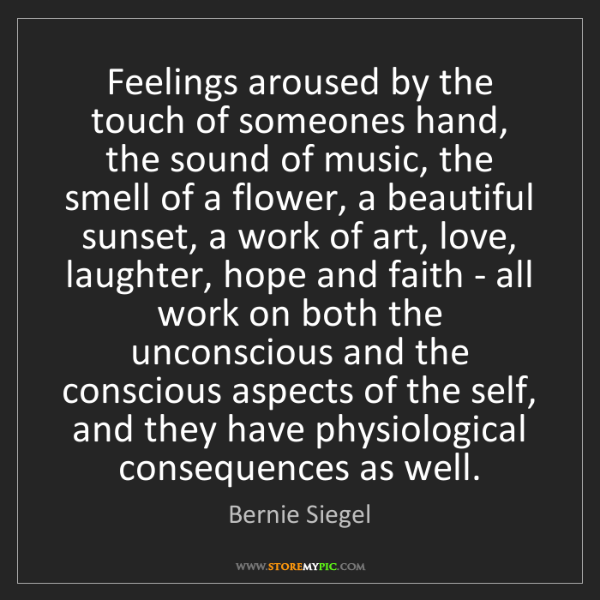 Bernie Siegel: Feelings aroused by the touch of someones hand, the sound...