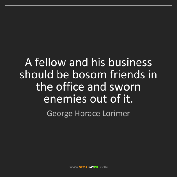 George Horace Lorimer: A fellow and his business should be bosom friends in...