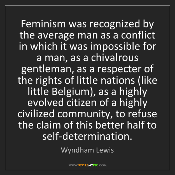 Wyndham Lewis: Feminism was recognized by the average man as a conflict...