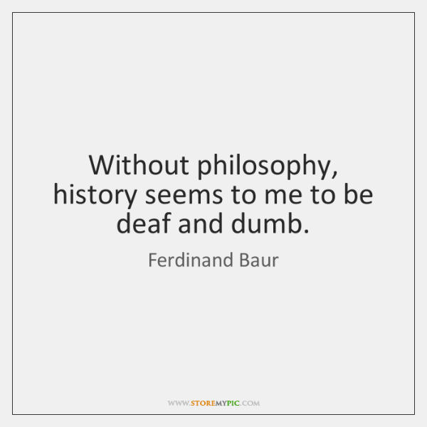 Without philosophy, history seems to me to be deaf and dumb.