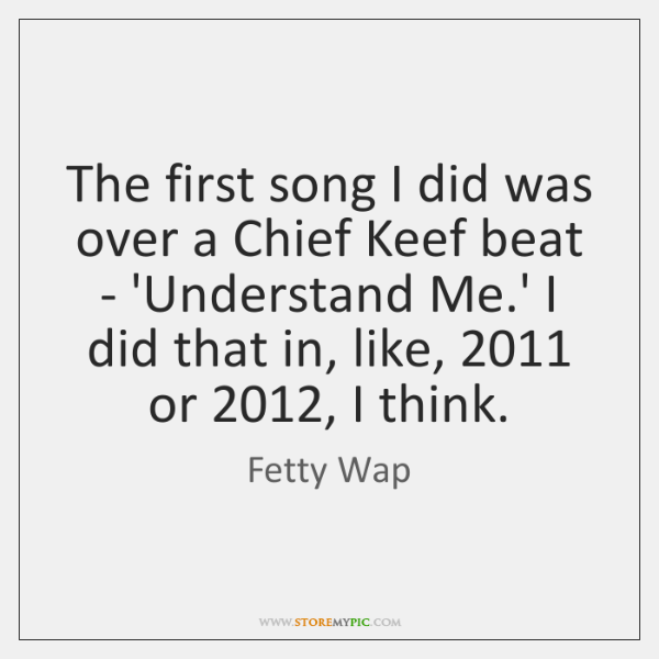 The first song I did was over a Chief Keef beat - ...