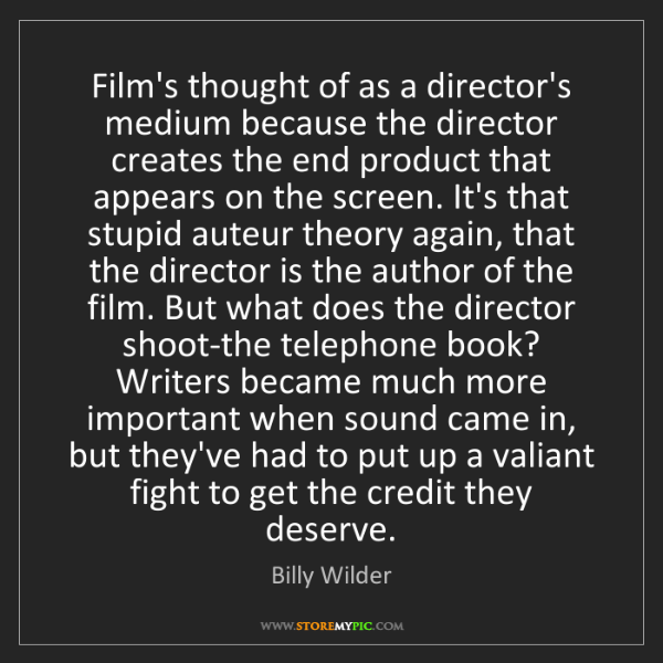 Billy Wilder: Film's thought of as a director's medium because the...