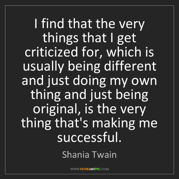 Shania Twain: I find that the very things that I get criticized for,...