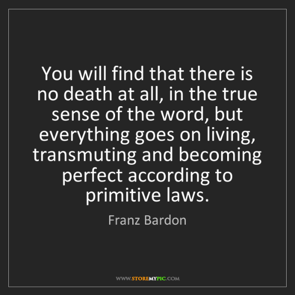 Franz Bardon: You will find that there is no death at all, in the true...