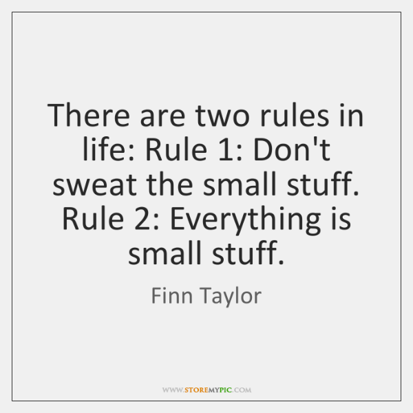 There are two rules in life: Rule 1: Don't sweat the small stuff. ...