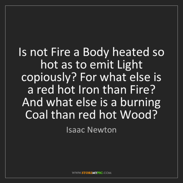Isaac Newton: Is not Fire a Body heated so hot as to emit Light copiously?...