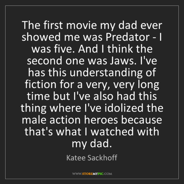 Katee Sackhoff: The first movie my dad ever showed me was Predator -...