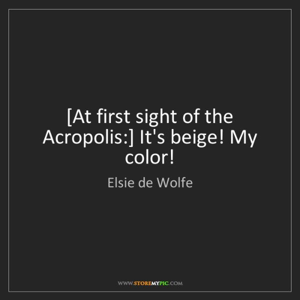Elsie de Wolfe: [At first sight of the Acropolis:] It's beige! My color!