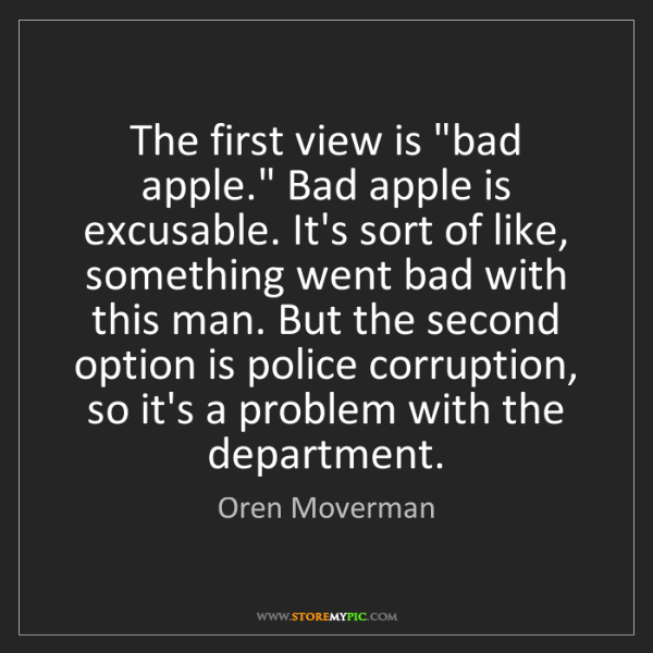 """Oren Moverman: The first view is """"bad apple."""" Bad apple is excusable...."""