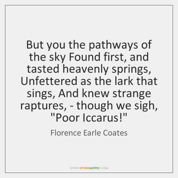 But you the pathways of the sky Found first, and tasted heavenly ...