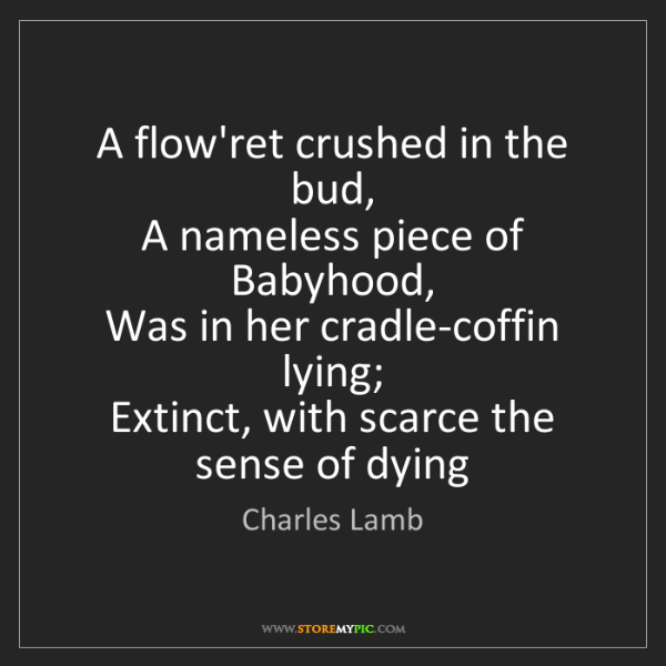 Charles Lamb: A flow'ret crushed in the bud,  A nameless piece of Babyhood,...