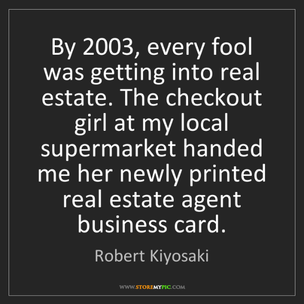 Robert Kiyosaki: By 2003, every fool was getting into real estate. The...