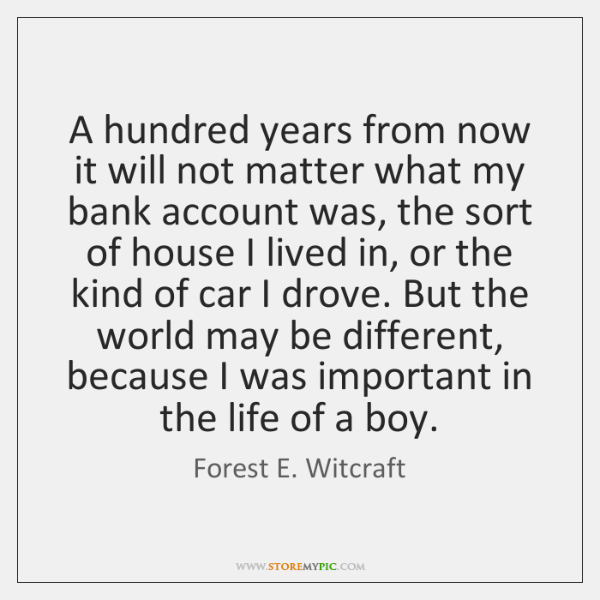 A hundred years from now it will not matter what my bank ...